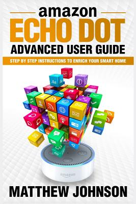 Amazon Echo Dot: Advanced User Guide - Step by Step Instructions to Enrich Your Smart Home by Matthew Johnson