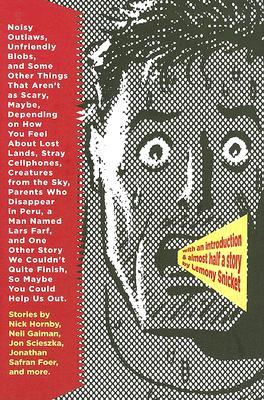 Noisy Outlaws, Unfriendly Blobs, and Some Other Things That Aren't as Scary, Maybe, Depending on How You Feel About Lost Lands, Stray Cellphones, Creatures From the Sky, Parents Who Disappear in Peru, a Man Named Lars Farf, and One Other Story We ... by James Kochalka, Clement Freud, Lemony Snicket, Jon Scieszka, Eli Horowitz, Kelly Link, Richard Kennedy, Sam Swope, Nick Hornsby, Jonathan Safran Foer, Neil Gaiman, George Saunders, Ted Thompson, Jeanne DuPrau