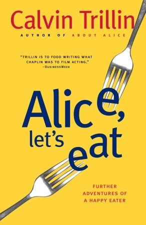 Alice, Let's Eat: Further Adventures of a Happy Eater by Calvin Trillin