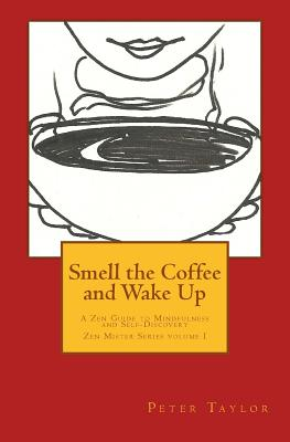Smell the Coffee and Wake Up: A Zen Guide to Mindfulness and Self Discovery by Peter Taylor