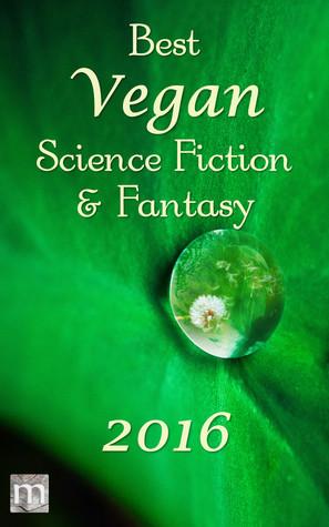 Best Vegan Science Fiction & Fantasy 2016 (Best Vegan SFF, #1) by Stewart C. Baker, B. Morris Allen, Kate O'Connor, George Nikolopoulos, Tracy Canfield, Jack Noble, James Ross, J.S. Arquin, Hamilton Perez, Jarod K. Anderson, Kelly Sandoval, Mark Rookyard, K.G. Anderson
