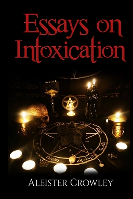 Essays On Intoxication (Annotated) by Aleister Crowley