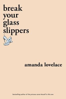 break your glass slippers by Amanda Lovelace