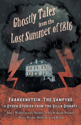 Ghostly Tales from the Lost Summer of 1816 - Frankenstein, The Vampyre & Other Stories from the Villa Diodati by Mary Shelley, Lord George Gordon Byron, John William Polidori