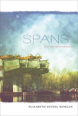 Spans: New and Selected Poems by Elizabeth Seydel Morgan
