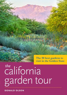 The California Garden Tour: The 50 Best Gardens to Visit in the Golden State by Donald Olson