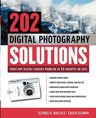 202 Digital Photography Solutions: Solve Any Digital Camera Problem in Ten Minutes or Less by George Wallace, Chuck Gloman