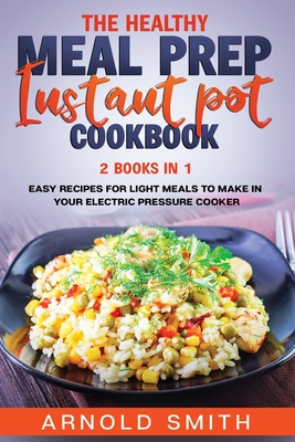 The Healthy Meal Prep Instant Pot Cookbook: 2 Books In 1 Easy Recipes For Light Meals To Make In Your Electric Pressure Cooker by Arnold Smith