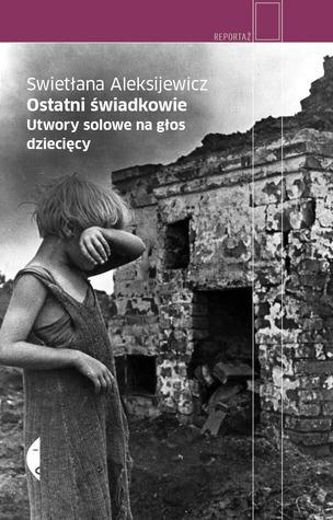 Ostatni świadkowie. Utwory solowe na głos dziecięcy by Svetlana Alexievich, Jerzy Czech