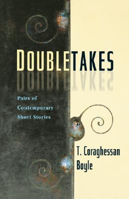 Doubletakes: Pairs of Contemporary Short Stories by T. Coraghessan Boyle