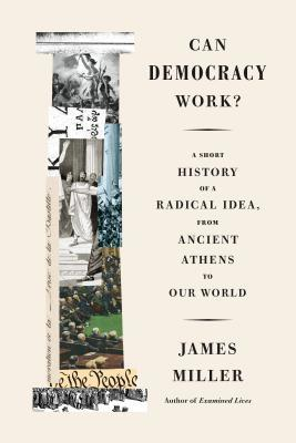 Can Democracy Work?: A Short History of a Radical Idea, from Ancient Athens to Our World by James Miller
