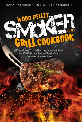 Wood Pellet Smoker and Grill Cookbook: 101 Tasty Ideas That Will Amaze Your Neighbors And 30 Delicious Sauces Classical and Contemporary Recipes by Sara Patterson, Janet Patterson
