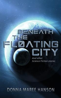 Beneath the Floating City: And other Science Fiction stories by Donna Maree Hanson