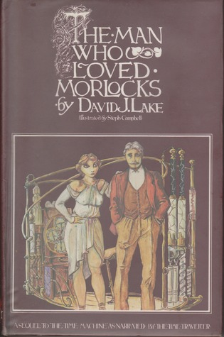 The Man Who Loved Morlocks: A Sequel to The Time Machine as Narrated by the Time Traveller by Steph Campbell, David J. Lake
