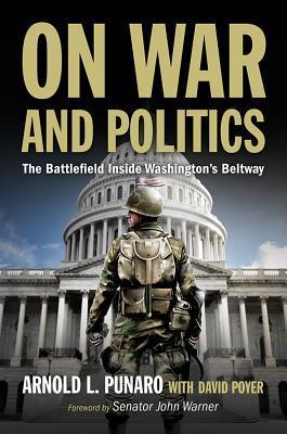 On War and Politics: The Battlefield Inside Washington's Beltway by David Poyer, Arnold L. Punaro