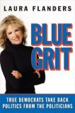 Blue Grit: True Democrats Take Back Politics from the Politicians by Laura Flanders