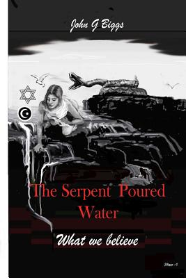 The Serpent Poured Water: What we Believe. by John Garland Biggs