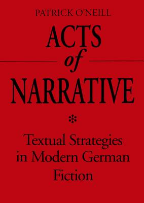 Acts of Narrative: Textual Strategies in Modern German Fiction by Patrick O'Neill