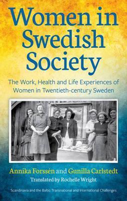 Women in Swedish Society: The Work, Health and Life Experiences of Women in Twentieth-century Sweden by Gunilla Carlstedt, Annika Forssén