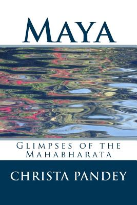 Maya: Glimpses of the Mahabharata by Christa Pandey