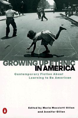 Growing Up Ethnic in America: Contemporary Fiction About Learning to Be American by Maria Mazziotti Gillan, Jennifer Gillan