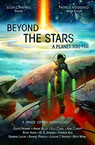 Beyond the Stars: A Planet Too Far by Ellen Campbell, Rory Hume, Patrice Fitzgerald, Elle Casey, Annie Bellet, Logan Thomas Snyder, Samuel Peralta, Ann Christy, Theresa Kay, Sabrina Locke, G.S. Jennsen, David Adams, Nick Webb