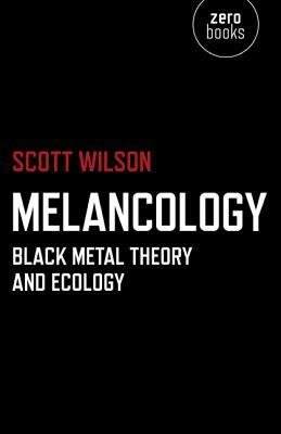Melancology: Black Metal Theory and Ecology by Scott Wilson