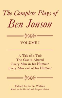 Complete Plays I. a Tale of a Tub, the Case Is Altered, Every Man in His Humour, Every Man Out of His Humour by Ben Jonson, G. A. Wilkes