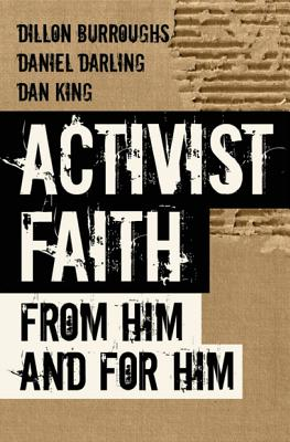 Activist Faith: From Him and For Him by Dan King, Daniel Darling, Dillon Burroughs