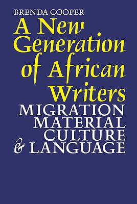 A New Generation of African Writers: Migration, Material Culture & Language by Brenda Cooper