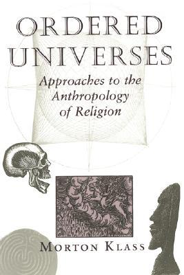 Ordered Universes: Approaches To The Anthropology Of Religion by Morton Klass