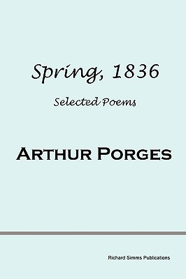 Spring, 1836: Selected Poems by Arthur Porges