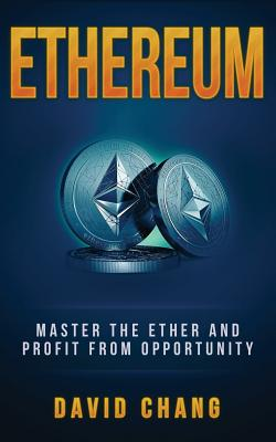 Ethereum: Master the Ether and Profit from Opportunity by David Chang
