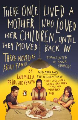 There Once Lived a Mother Who Loved Her Children, Until They Moved Back In: Three Novellas About Family by Anna Summers, Ludmilla Petrushevskaya