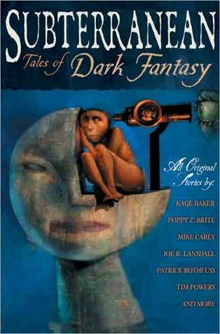 Subterranean: Tales of Dark Fantasy by Rachel Swirsky, Kage Baker, Poppy Z. Brite, Patrick Rothfuss, Mike Resnick, Caitlín R. Kiernan, Joe R. Lansdale, Mike Carey, Darren Speegle, William Schafer, Tim Powers