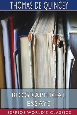 Biographical Essays (Esprios Classics) by Thomas de Quincey
