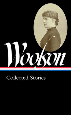 Constance Fenimore Woolson: Collected Stories (Loa #327) by Constance Fenimore Woolson