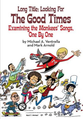 Long Title: Looking for the Good Times; Examining the Monkees' Songs, One by One by Michael A. Ventrella, Mark Arnold