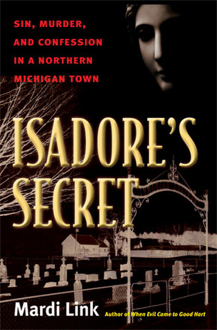 Isadore's Secret: Sin, Murder, and Confession in a Northern Michigan Town by Mardi Jo Link