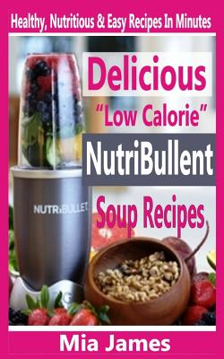 """Delicious """"Low Calorie"""" Nutribullet Soup Recipes: Healthy, Nutritious & Easy Recipes In Minutes by Mia James"""