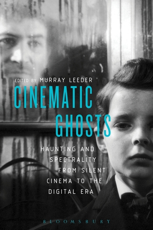 Cinematic Ghosts: Haunting and Spectrality from Silent Cinema to the Digital Era by Murray J.D. Leeder