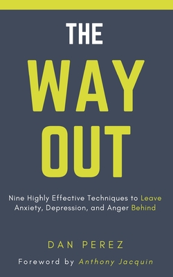 The Way Out: Nine Highly Effective Techniques to Leave Anxiety, Depression, and Anger Behind by Dan Perez