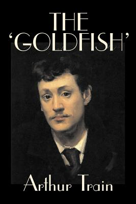 The 'Goldfish' by Arthur Train, Fiction, Legal, Literary, Mystery & Detective, Historical by Arthur Cheney Train