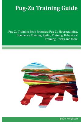 Pug-Zu Training Guide Pug-Zu Training Book Features: Pug-Zu Housetraining, Obedience Training, Agility Training, Behavioral Training, Tricks and More by Sean Ferguson