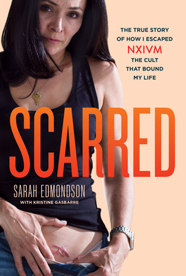 Scarred: The True Story of How I Escaped NXIVM, the Cult that Bound My Life by Kristine Gasbarre, Sarah Edmondson