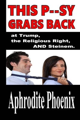 This P--sy Grabs Back at Trump, the Religious Right AND Steinem by Aphrodite Phoenix