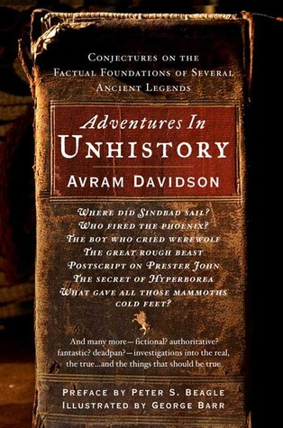 Adventures in Unhistory: Conjectures on the Factual Foundations of Several Ancient Legends by George Barr, Peter S. Beagle, Avram Davidson