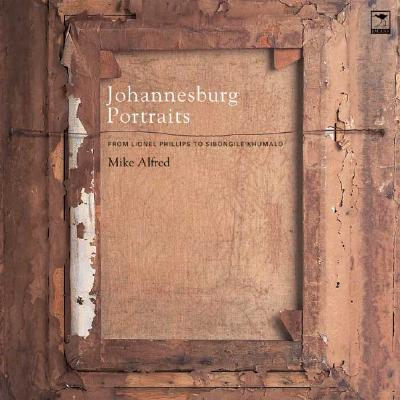 Johannesburg Portraits: From Lionel Phillips to Sibongile Khumalo by Mike Alfred