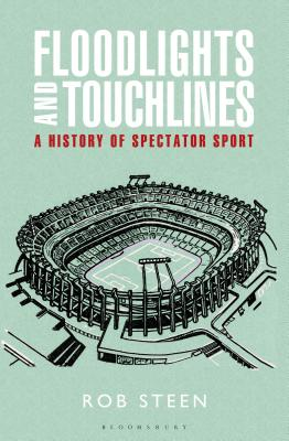 Floodlights and Touchlines: A History of Spectator Sport by Rob Steen