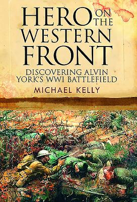 Hero on the Western Front: Discovering Alvin York's Wwi Battlefield by Michael Kelly